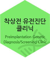 착상전 유전진단 클리닉. Preimplantation Genetic Diagnosis/Screening Clinic